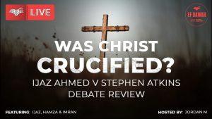 WAS CHRIST CRUCIFIED? A Debate Review Between Ijaz Ahmed & Stephen Atkins